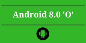 Android'in Yeni Sürümü 8.0 O'nun Getireceği Yenilikler